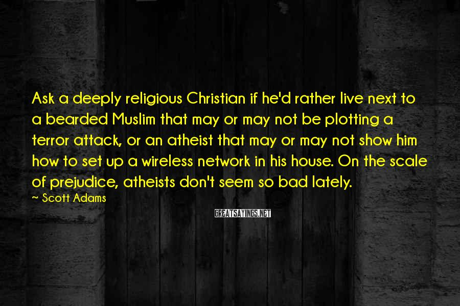 Scott Adams Sayings: Ask a deeply religious Christian if he'd rather live next to a bearded Muslim that