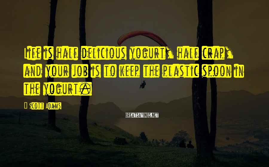 Scott Adams Sayings: Life is half delicious yogurt, half crap, and your job is to keep the plastic