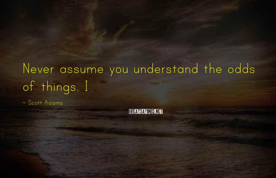 Scott Adams Sayings: Never assume you understand the odds of things. I