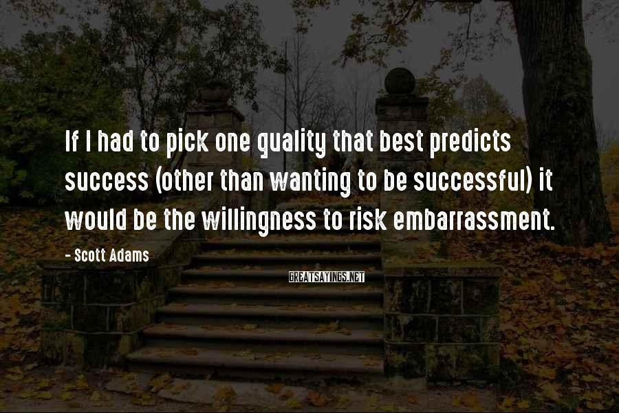 Scott Adams Sayings: If I had to pick one quality that best predicts success (other than wanting to