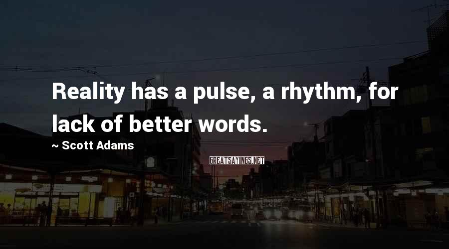Scott Adams Sayings: Reality has a pulse, a rhythm, for lack of better words.