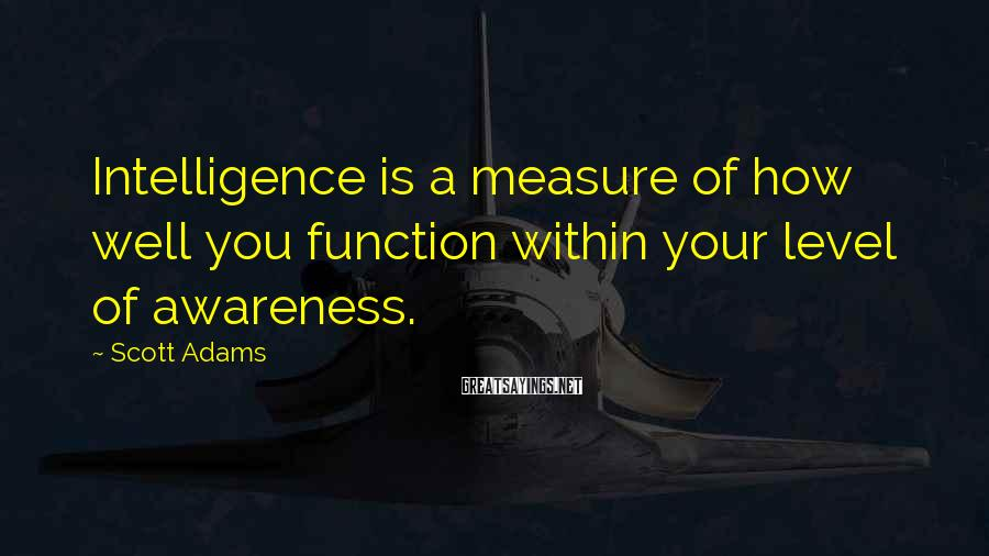 Scott Adams Sayings: Intelligence is a measure of how well you function within your level of awareness.