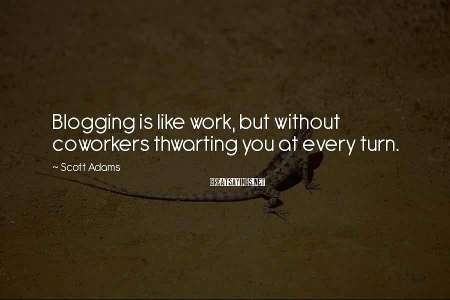 Scott Adams Sayings: Blogging is like work, but without coworkers thwarting you at every turn.