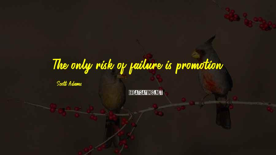 Scott Adams Sayings: The only risk of failure is promotion.