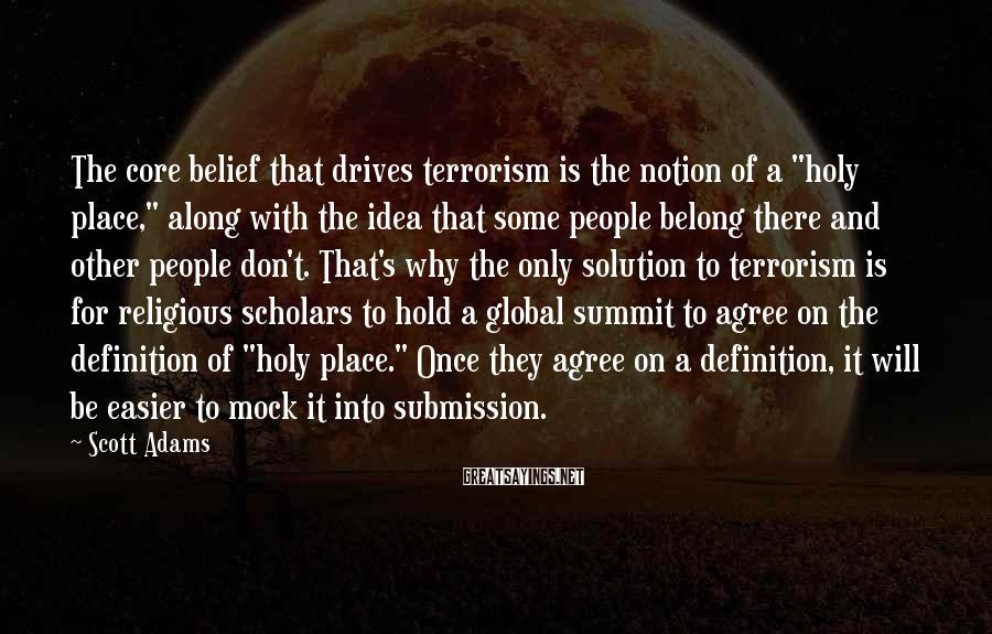 """Scott Adams Sayings: The core belief that drives terrorism is the notion of a """"holy place,"""" along with"""