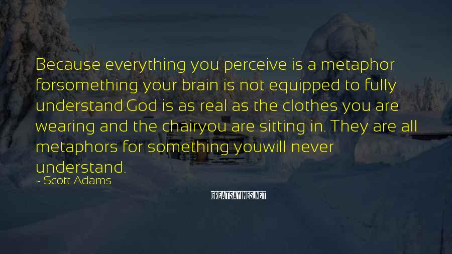 Scott Adams Sayings: Because everything you perceive is a metaphor forsomething your brain is not equipped to fully