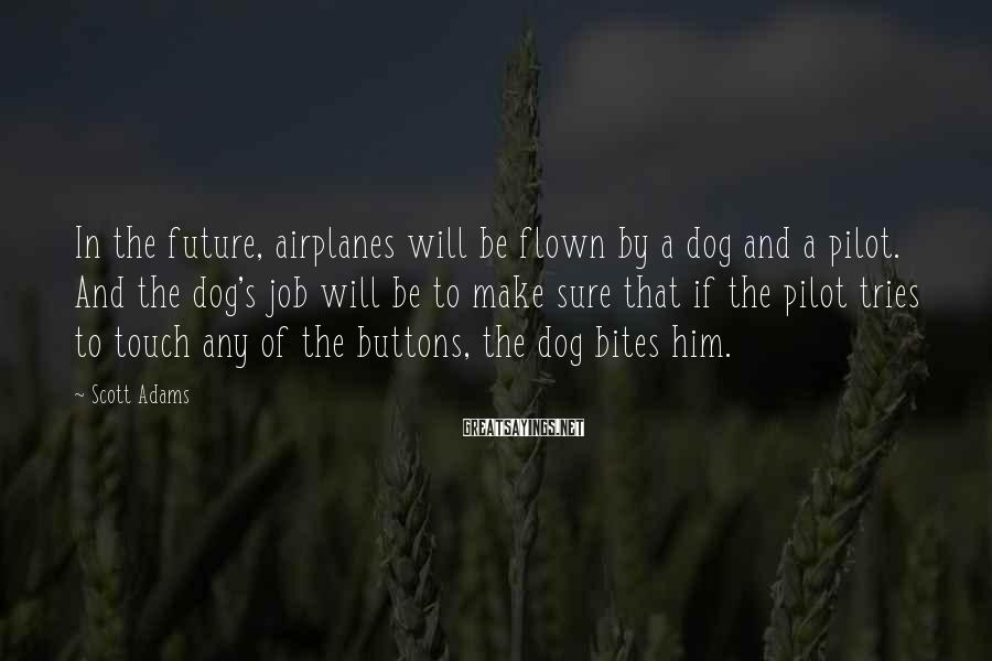 Scott Adams Sayings: In the future, airplanes will be flown by a dog and a pilot. And the
