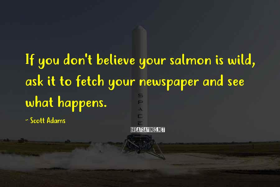 Scott Adams Sayings: If you don't believe your salmon is wild, ask it to fetch your newspaper and