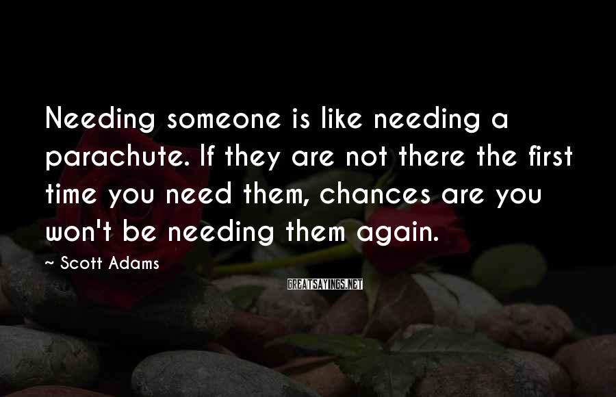 Scott Adams Sayings: Needing someone is like needing a parachute. If they are not there the first time