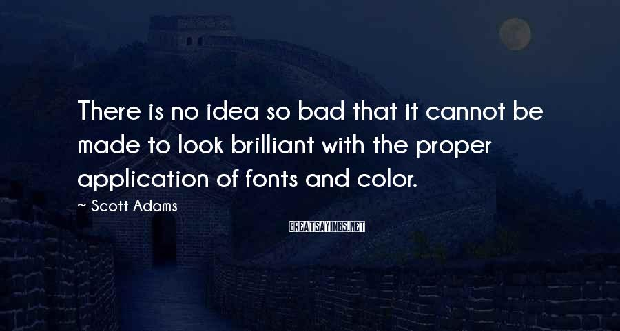 Scott Adams Sayings: There is no idea so bad that it cannot be made to look brilliant with