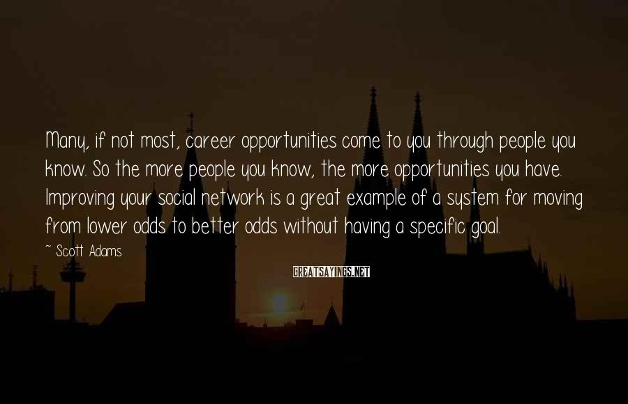 Scott Adams Sayings: Many, if not most, career opportunities come to you through people you know. So the
