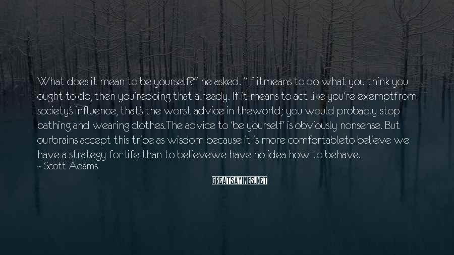 """Scott Adams Sayings: What does it mean to be yourself?"""" he asked. """"If itmeans to do what you"""
