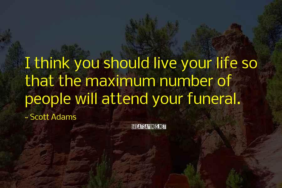 Scott Adams Sayings: I think you should live your life so that the maximum number of people will