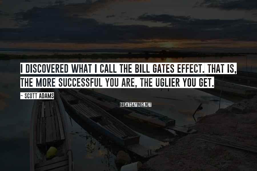 Scott Adams Sayings: I discovered what I call the Bill Gates effect. That is, the more successful you