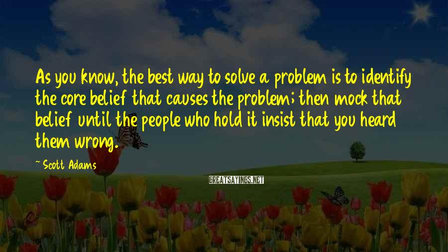 Scott Adams Sayings: As you know, the best way to solve a problem is to identify the core
