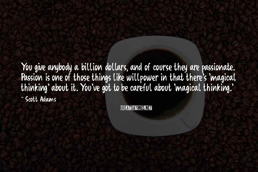 Scott Adams Sayings: You give anybody a billion dollars, and of course they are passionate. Passion is one