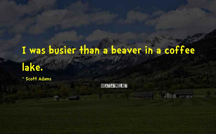 Scott Adams Sayings: I was busier than a beaver in a coffee lake.