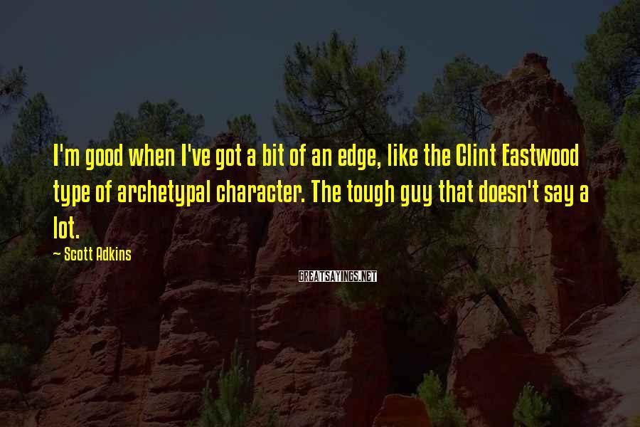 Scott Adkins Sayings: I'm good when I've got a bit of an edge, like the Clint Eastwood type
