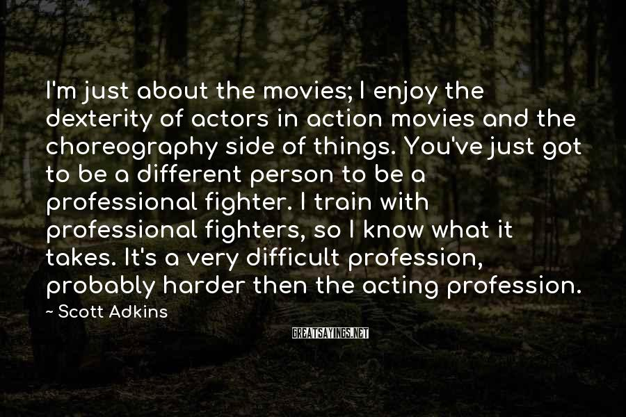 Scott Adkins Sayings: I'm just about the movies; I enjoy the dexterity of actors in action movies and