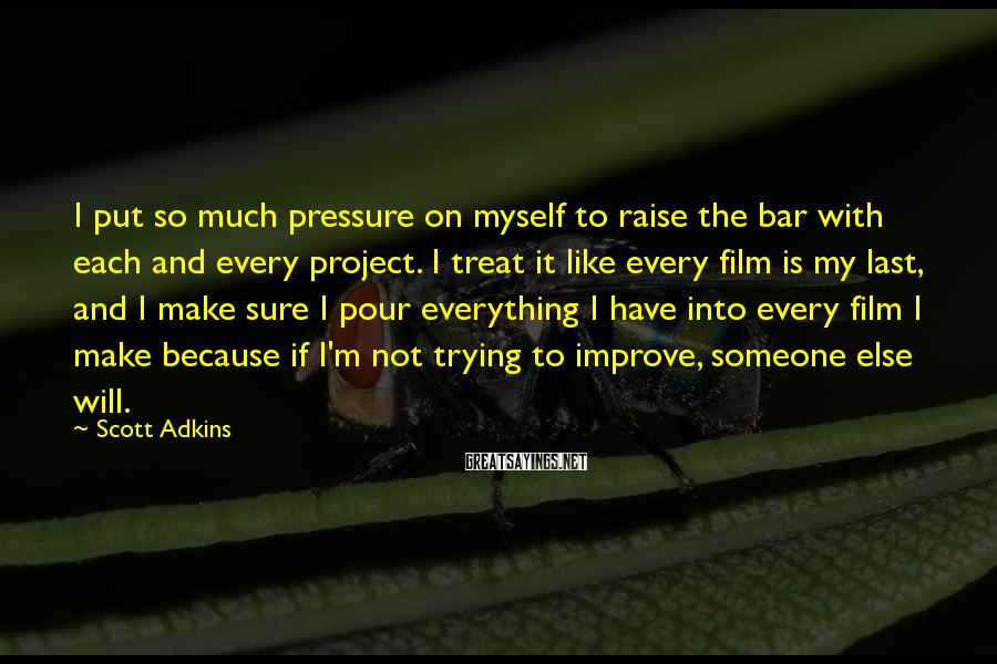 Scott Adkins Sayings: I put so much pressure on myself to raise the bar with each and every
