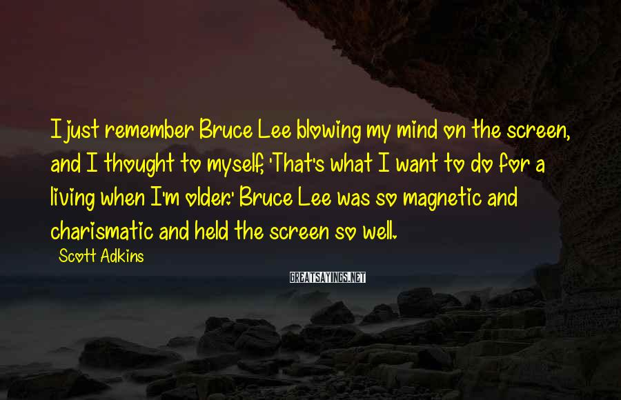 Scott Adkins Sayings: I just remember Bruce Lee blowing my mind on the screen, and I thought to