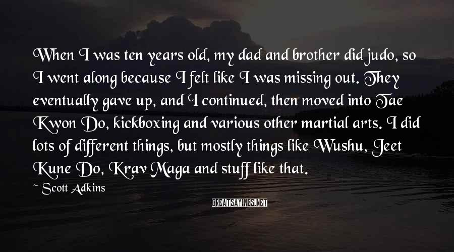 Scott Adkins Sayings: When I was ten years old, my dad and brother did judo, so I went