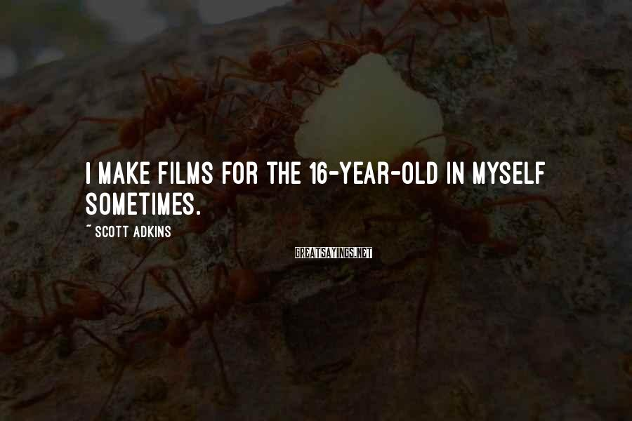Scott Adkins Sayings: I make films for the 16-year-old in myself sometimes.