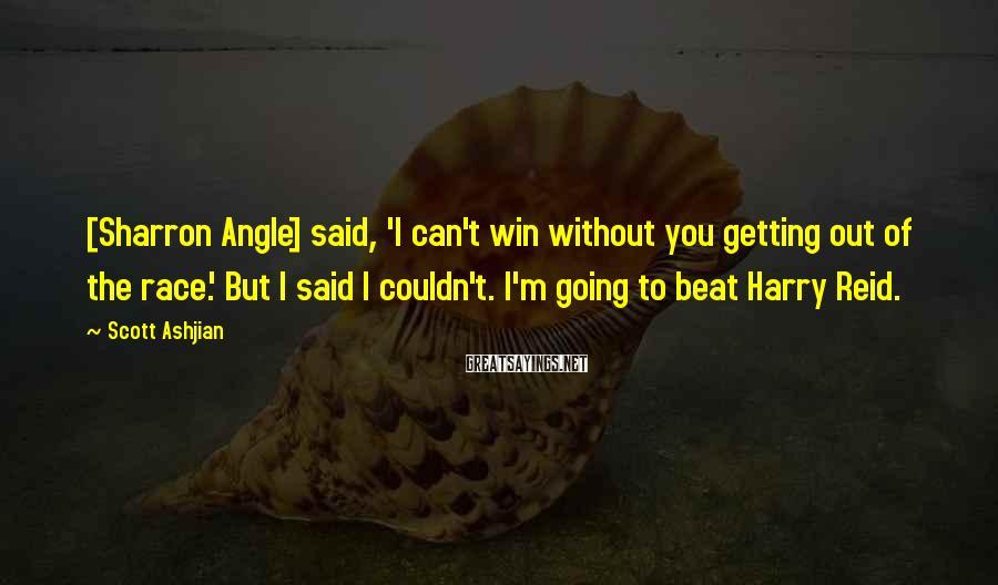 Scott Ashjian Sayings: [Sharron Angle] said, 'I can't win without you getting out of the race.' But I