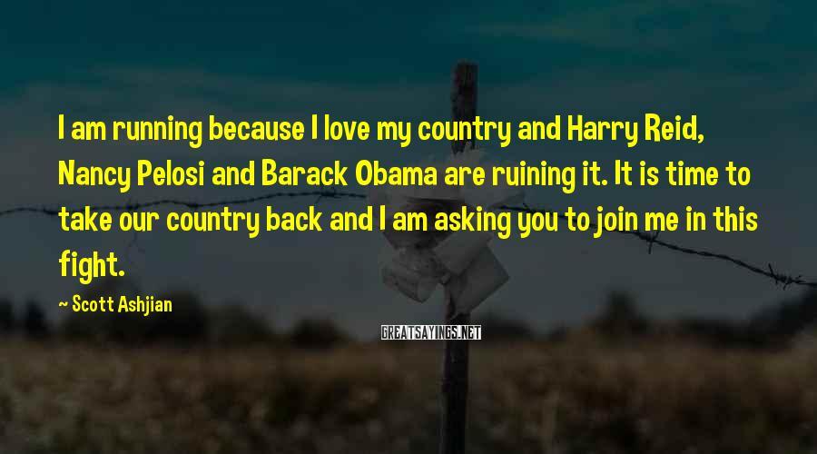 Scott Ashjian Sayings: I am running because I love my country and Harry Reid, Nancy Pelosi and Barack