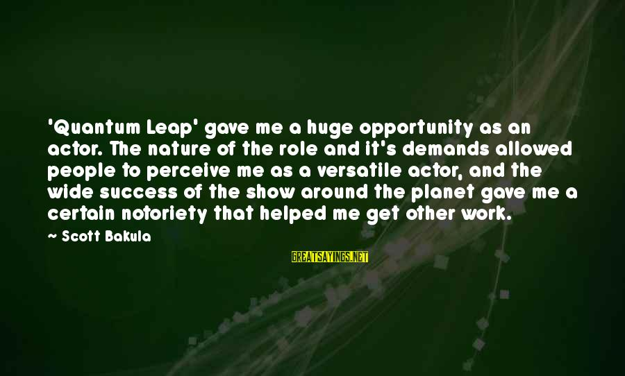 Scott Bakula Quantum Leap Sayings By Scott Bakula: 'Quantum Leap' gave me a huge opportunity as an actor. The nature of the role