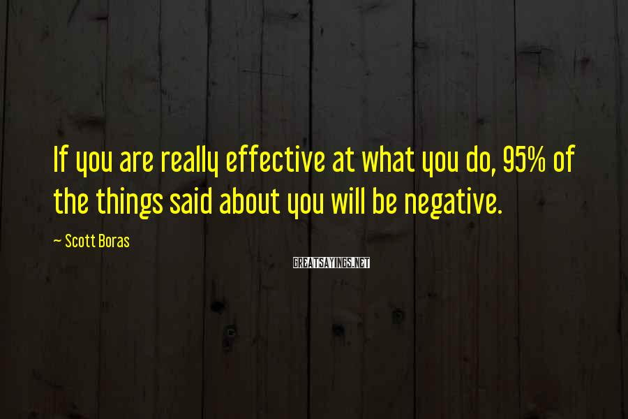 Scott Boras Sayings: If you are really effective at what you do, 95% of the things said about
