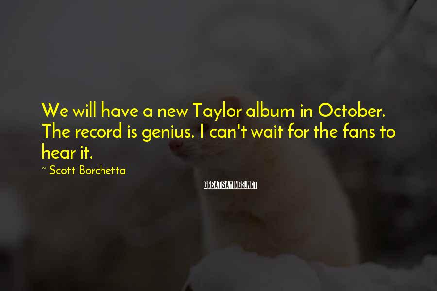 Scott Borchetta Sayings: We will have a new Taylor album in October. The record is genius. I can't