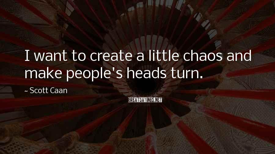 Scott Caan Sayings: I want to create a little chaos and make people's heads turn.