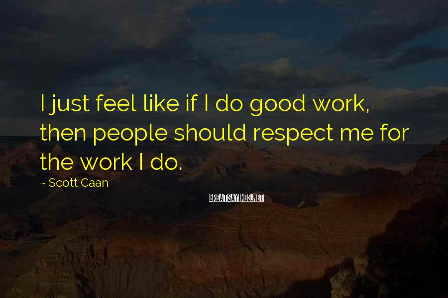 Scott Caan Sayings: I just feel like if I do good work, then people should respect me for
