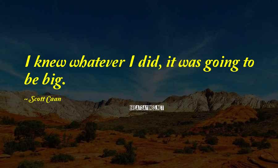 Scott Caan Sayings: I knew whatever I did, it was going to be big.