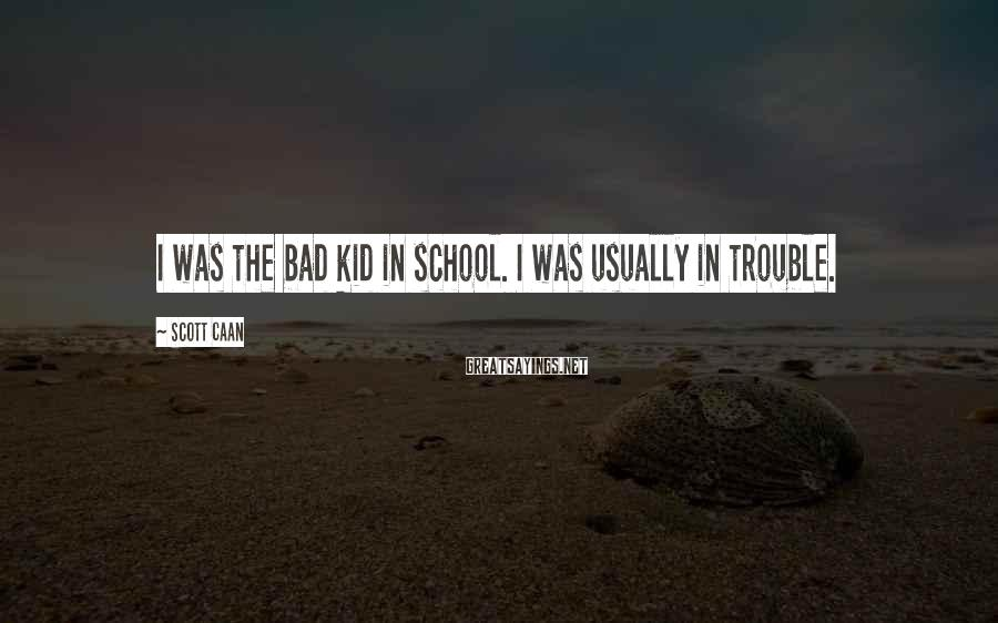 Scott Caan Sayings: I was the bad kid in school. I was usually in trouble.