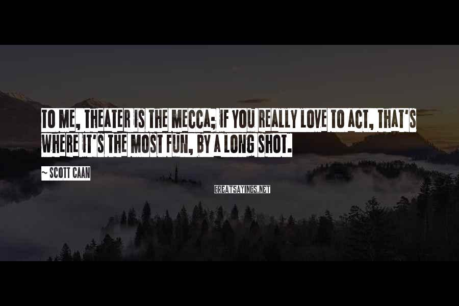 Scott Caan Sayings: To me, theater is the mecca; if you really love to act, that's where it's