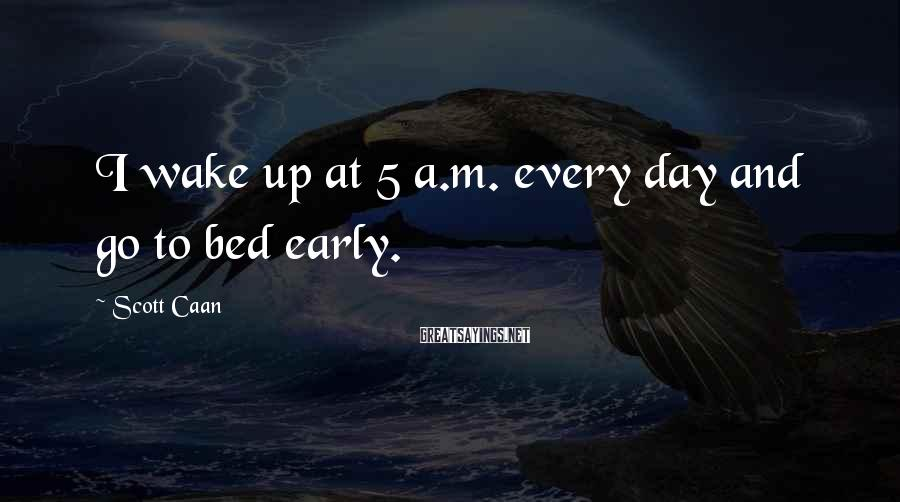 Scott Caan Sayings: I wake up at 5 a.m. every day and go to bed early.