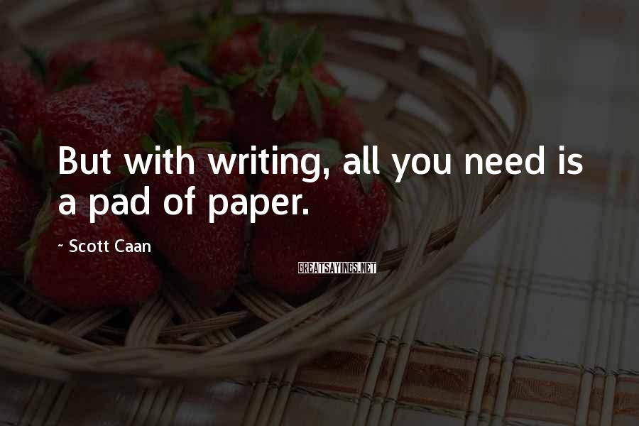 Scott Caan Sayings: But with writing, all you need is a pad of paper.