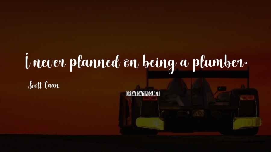 Scott Caan Sayings: I never planned on being a plumber.
