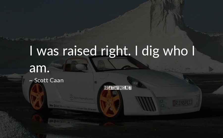 Scott Caan Sayings: I was raised right. I dig who I am.
