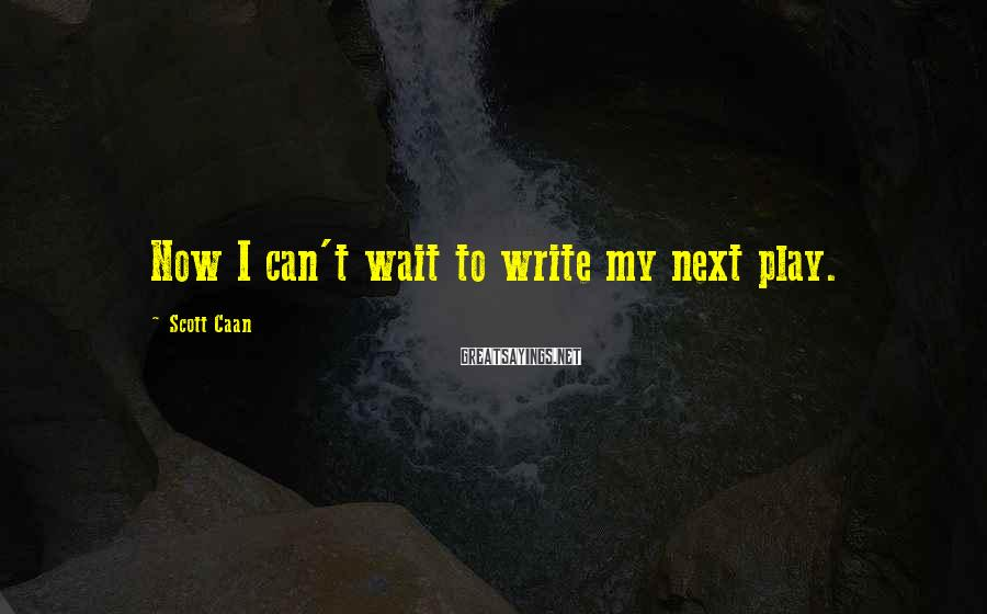 Scott Caan Sayings: Now I can't wait to write my next play.