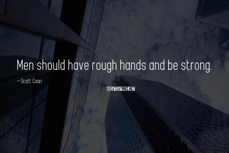 Scott Caan Sayings: Men should have rough hands and be strong.