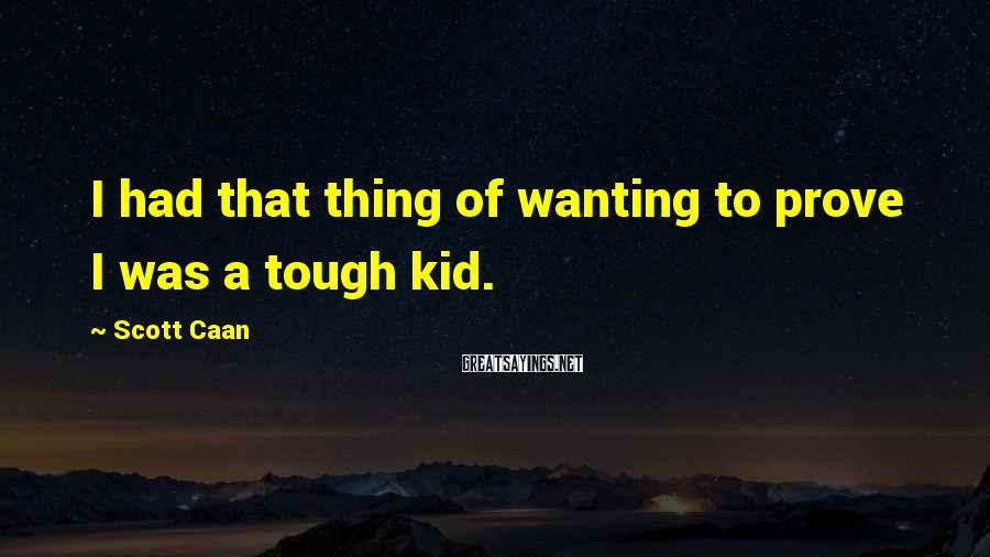 Scott Caan Sayings: I had that thing of wanting to prove I was a tough kid.