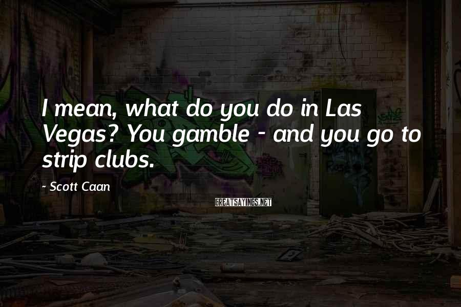 Scott Caan Sayings: I mean, what do you do in Las Vegas? You gamble - and you go