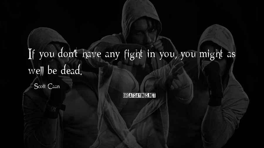 Scott Caan Sayings: If you don't have any fight in you, you might as well be dead.