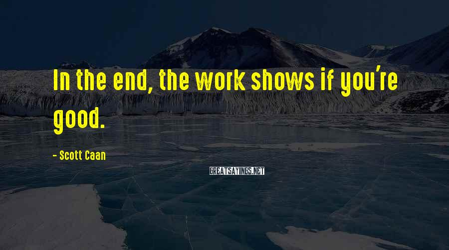 Scott Caan Sayings: In the end, the work shows if you're good.