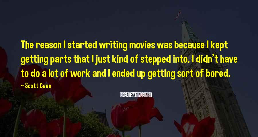 Scott Caan Sayings: The reason I started writing movies was because I kept getting parts that I just