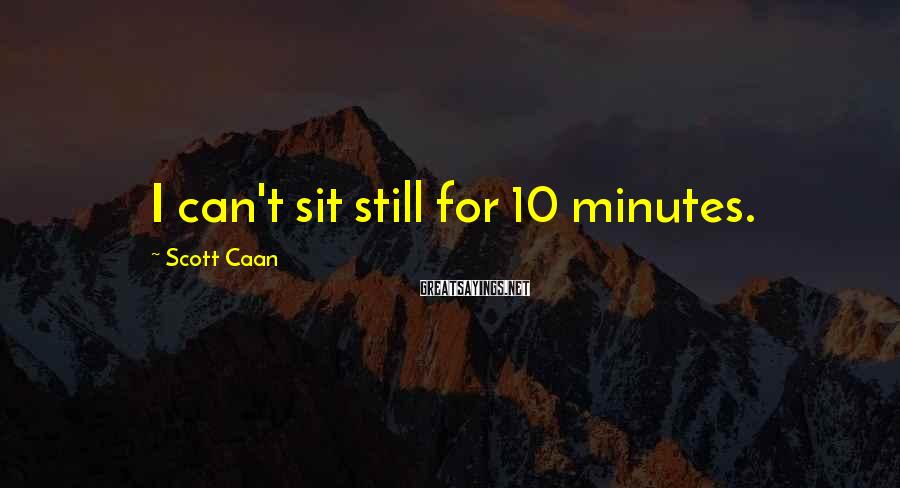 Scott Caan Sayings: I can't sit still for 10 minutes.