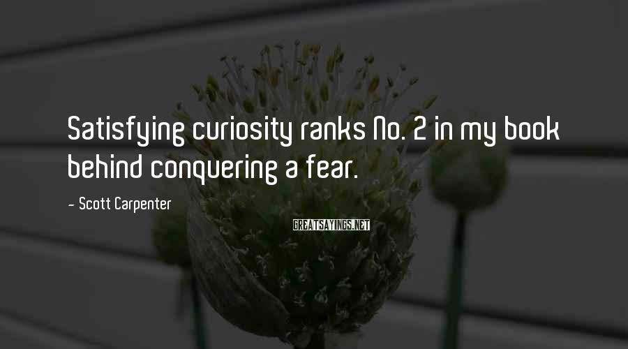 Scott Carpenter Sayings: Satisfying curiosity ranks No. 2 in my book behind conquering a fear.
